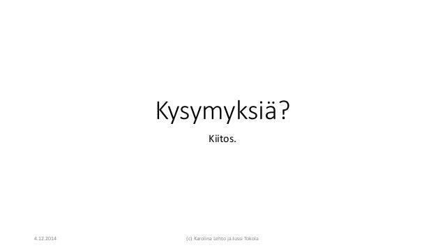 Kysymyksiä? Kiitos. 4.12.2014 (c) Karolina Lehto ja Jussi Tokola
