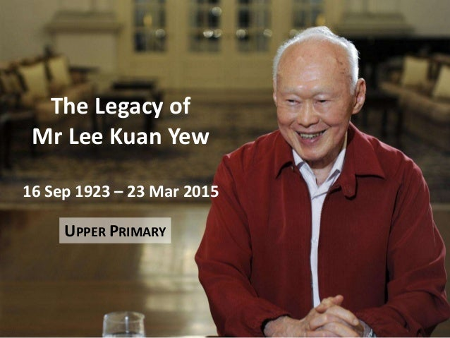 The Legacy of Mr Lee Kuan Yew 16 Sep 1923 – 23 Mar 2015 UPPER PRIMARY