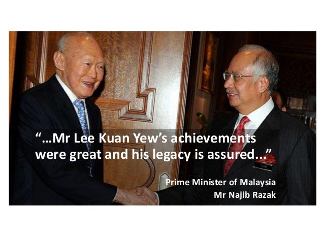"""""""…Mr Lee Kuan Yew's achievements were great and his legacy is assured..."""" Prime Minister of Malaysia Mr Najib Razak"""