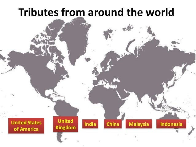 United States of America United Kingdom Tributes from around the world India China IndonesiaMalaysia