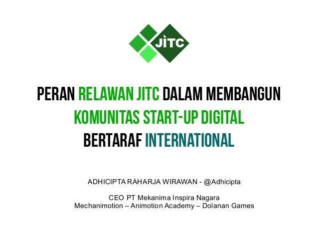 Peran Relawan JITC dalam Membangun Komunitas Start-Up DIGITAL Bertaraf International ADHICIPTA RAHARJA WIRAWAN - @Adhicipt...