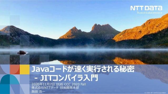 © 2020 NTT DATA Corporation Javaコードが速く実⾏される秘密 - JITコンパイラ⼊⾨ 2020年11⽉7⽇ JJUG CCC 2020 Fall 株式会社NTTデータ 技術開発本部 阪⽥ 浩⼀