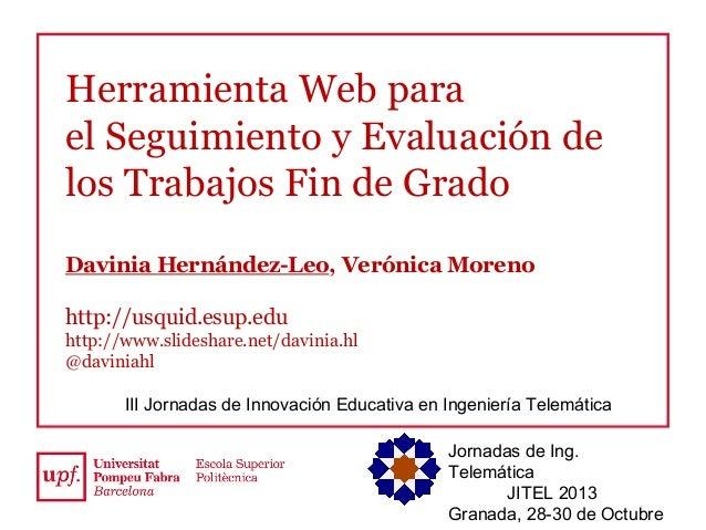 Herramienta Web para el Seguimiento y Evaluación de los Trabajos Fin de Grado Davinia Hernández-Leo, Verónica Moreno http:...