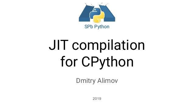 JIT compilation for CPython Dmitry Alimov 2019 SPb Python