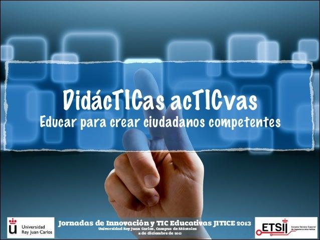 DidácTICas acTICvas Educar para crear ciudadanos competentes  Jornadas de Innovación y TIC Educativas JITICE 2013 Universi...