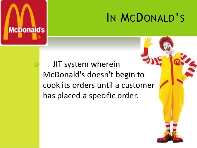 jit mcdonalds Jit mc donald case jit mcdonalds: mcdonalds is really a mini manufacturing plant, different work cells prepare various components there is an assembly area, there is a supply chain coupled with customer support everything is always ready to spring into action as soon as an order is placed.