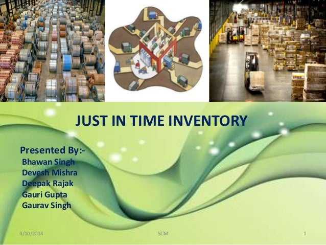 JUST IN TIME INVENTORY Presented By:- Bhawan Singh Devesh Mishra Deepak Rajak Gauri Gupta Gaurav Singh 4/10/2014 1SCM