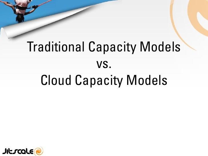 Traditional Capacity Models              vs.   Cloud Capacity Models