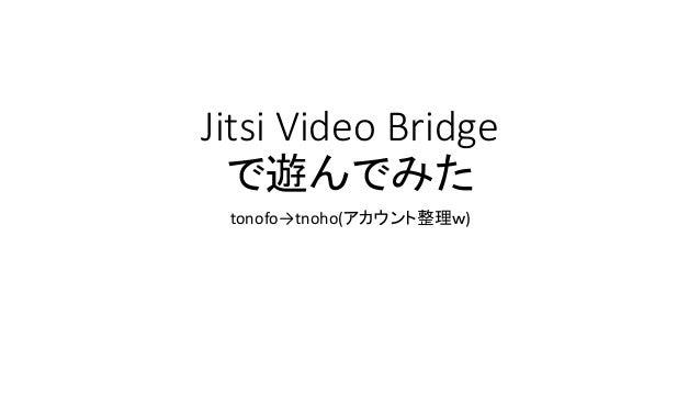 Jitsi Video  Bridge で遊んでみた tonofo→tnoho(アカウント整理w)