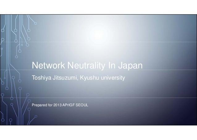 Network Neutrality In Japan Toshiya Jitsuzumi, Kyushu university Prepared for 2013 APrIGF SEOUL