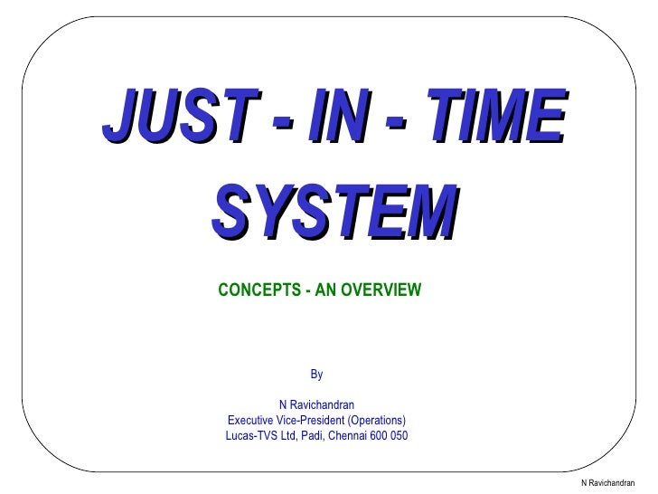 JUST - IN - TIME SYSTEM CONCEPTS - AN OVERVIEW N Ravichandran By N Ravichandran Executive Vice-President (Operations) Luca...