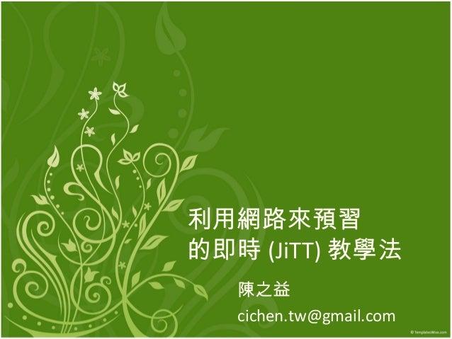 利用網路來預習 的即時 (JiTT) 教學法 陳之益 cichen.tw@gmail.com