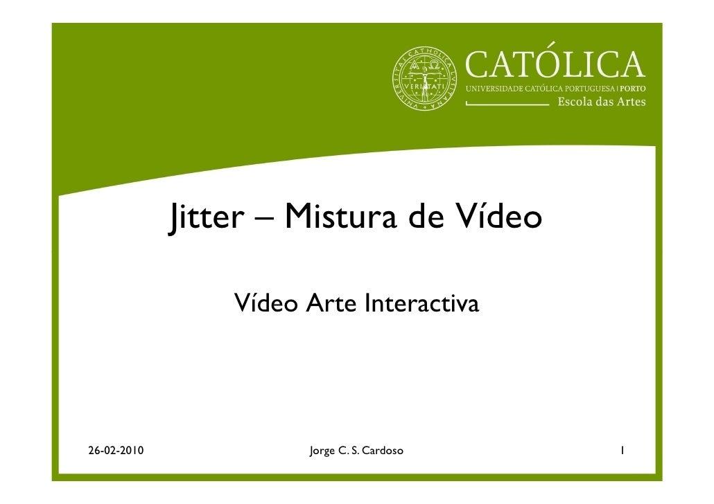 Jitter – Mistura de Vídeo                   Vídeo Arte Interactiva     26-02-2010             Jorge C. S. Cardoso   1