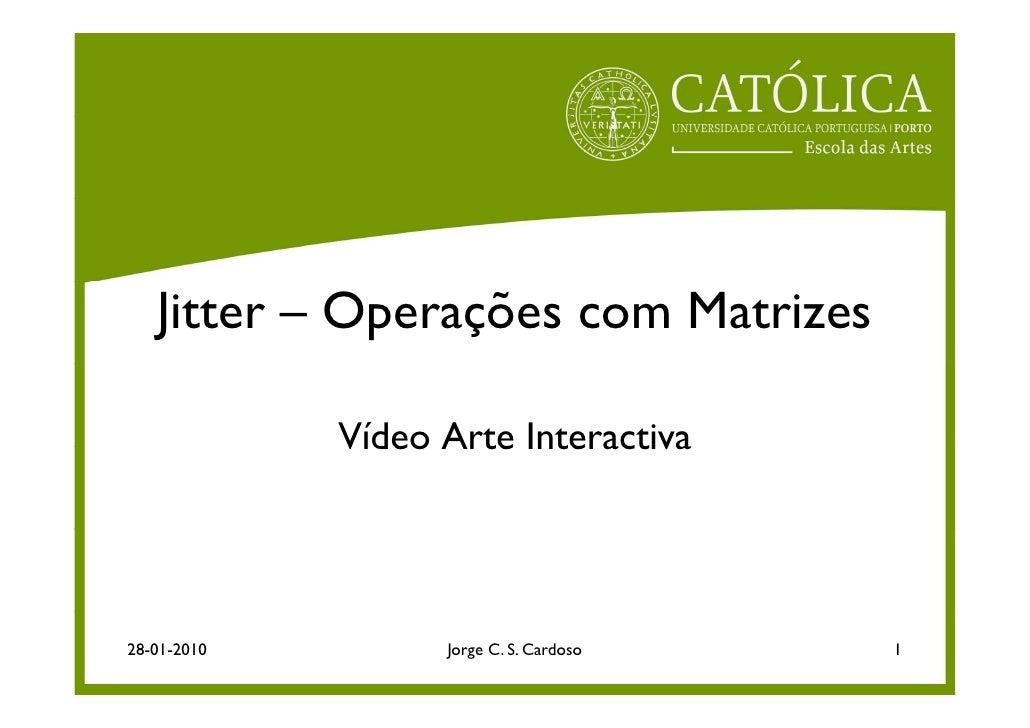 Jitter – Operações com Matrizes               Vídeo Arte Interactiva     28-01-2010         Jorge C. S. Cardoso   1