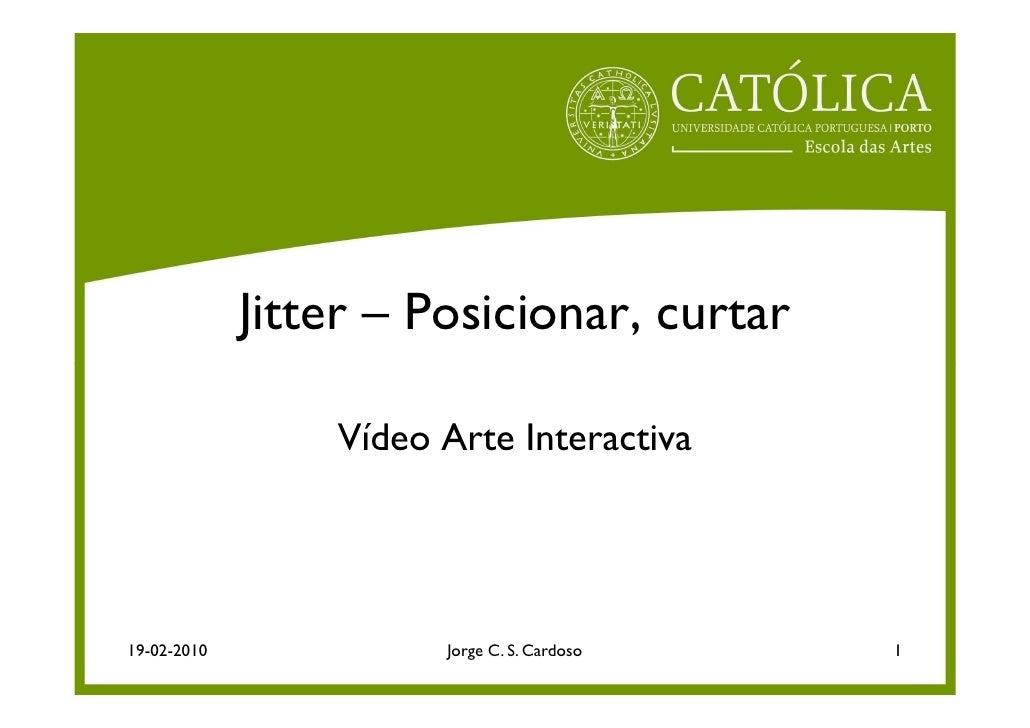 Jitter – Posicionar, curtar                   Vídeo Arte Interactiva     19-02-2010             Jorge C. S. Cardoso   1