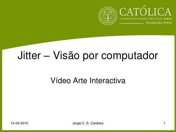 Jitter – Visão por computador<br />Vídeo Arte Interactiva<br />12-04-2010<br />Jorge C. S. Cardoso<br />1<br />