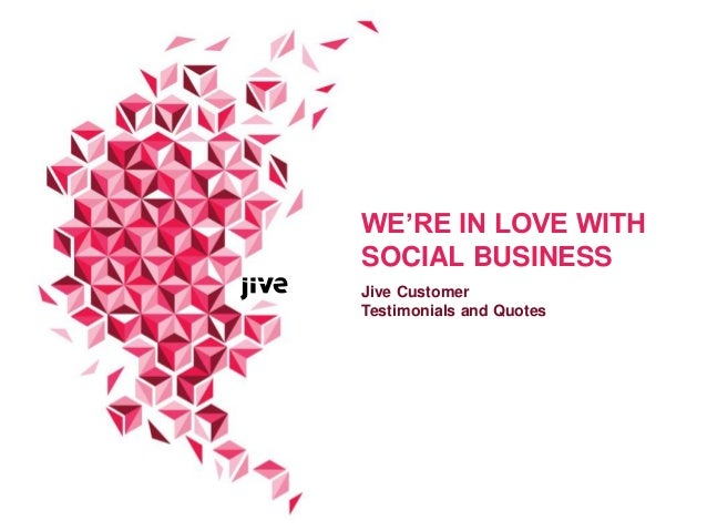 WE'RE IN LOVE WITH SOCIAL BUSINESS Jive Customer Testimonials and Quotes