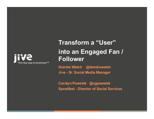 """Transform a """"User""""into an Engaged Fan /FollowerDeirdre Walsh   @deirdrewalshJive - Sr. Social Media ManagerCarolyn Pawelek..."""