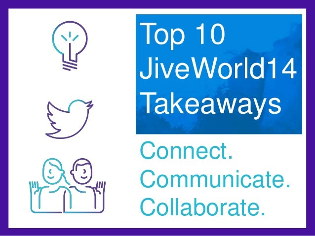 Top 10  JiveWorld14  Takeaways  Connect.  Communicate.  Collaborate.