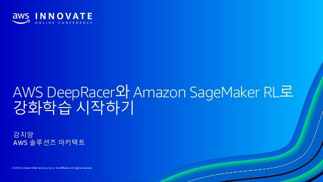 © 2019, Amazon Web Services, Inc. or its affiliates. All rights reserved. AWS DeepRacer와 Amazon SageMaker RL로 강화학습 시작하기 강지...