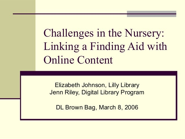 Challenges in the Nursery: Linking a Finding Aid with Online Content Elizabeth Johnson, Lilly Library Jenn Riley, Digital ...