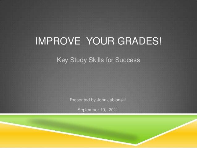 IMPROVE YOUR GRADES!   Key Study Skills for Success       Presented by John Jablonski          September 19, 2011