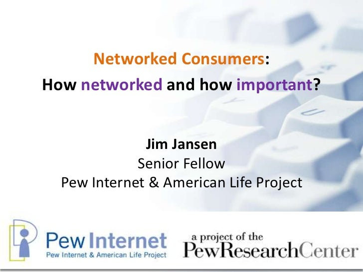 Networked Consumers:How networked and how important?              Jim Jansen             Senior Fellow  Pew Internet & Ame...