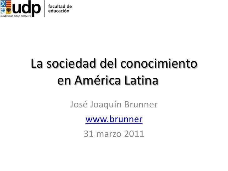 La sociedad del conocimiento       en América Latina<br />José Joaquín Brunner<br />www.brunner<br />31 marzo 2011<br />