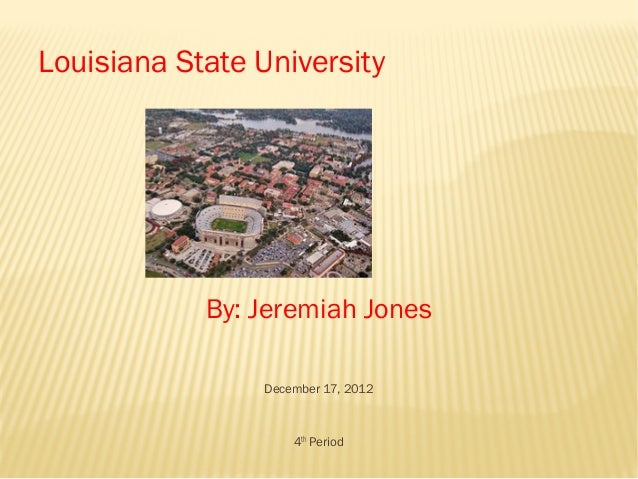 Louisiana State University            By: Jeremiah Jones                December 17, 2012                    4th Period