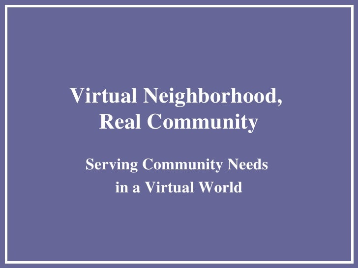 Virtual Neighborhood,  Real Community Serving Community Needs  in a Virtual World