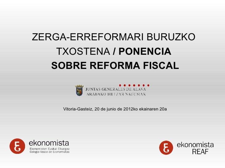 ZERGA-ERREFORMARI BURUZKO    TXOSTENA / PONENCIA   SOBRE REFORMA FISCAL    Vitoria-Gasteiz, 20 de junio de 2012ko ekainare...