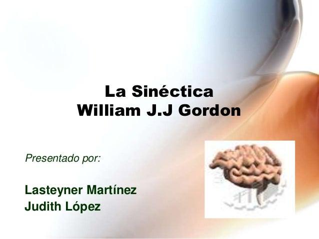 La SinécticaWilliam J.J GordonPresentado por:Lasteyner MartínezJudith López