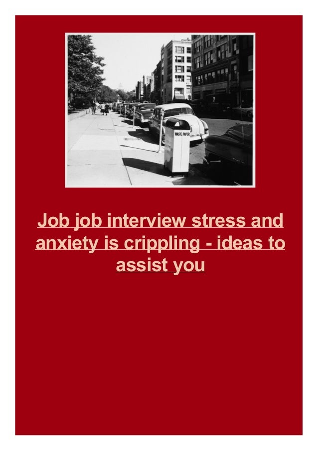 Job job interview stress and anxiety is crippling - ideas to assist you