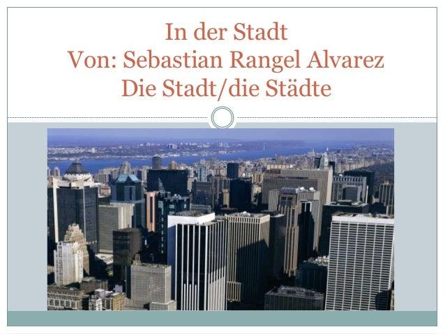 In der Stadt Von: Sebastian Rangel Alvarez Die Stadt/die Städte