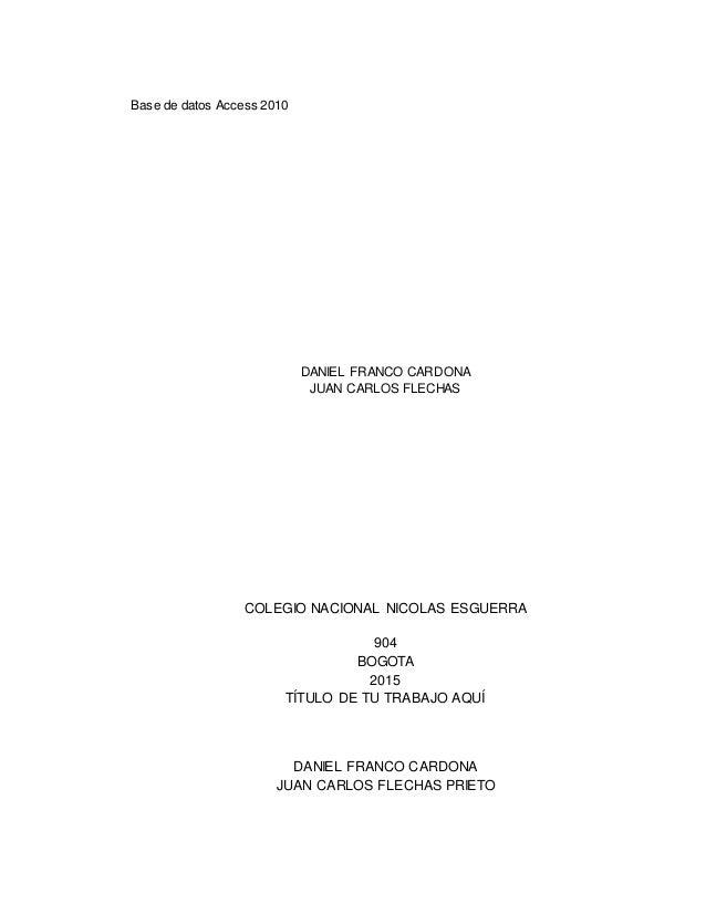Base de datos Access 2010 DANIEL FRANCO CARDONA JUAN CARLOS FLECHAS COLEGIO NACIONAL NICOLAS ESGUERRA 904 BOGOTA 2015 TÍTU...