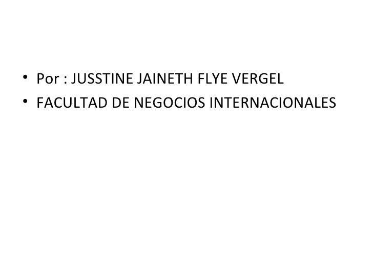<ul><li>Por : JUSSTINE JAINETH FLYE VERGEL </li></ul><ul><li>FACULTAD DE NEGOCIOS INTERNACIONALES </li></ul>