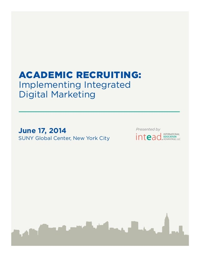 ACADEMIC RECRUITING: Implementing Integrated Digital Marketing June 17, 2014 SUNY Global Center, New York City Presented by