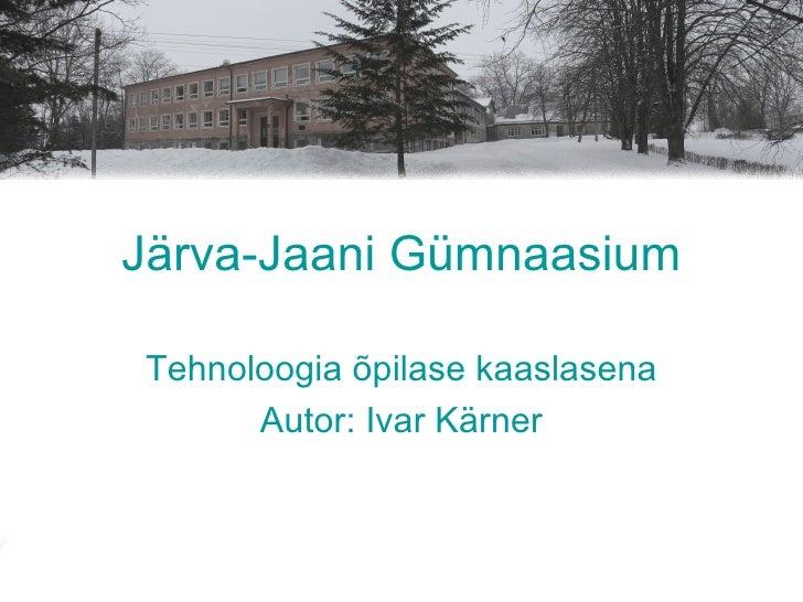 Järva-Jaani Gümnaasium Tehnoloogia õpilase kaaslasena Autor: Ivar Kärner