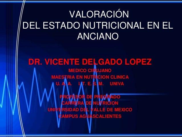 VALORACIÓNDEL ESTADO NUTRICIONAL EN EL          ANCIANO DR. VICENTE DELGADO LOPEZ            MEDICO CIRUJANO     MAESTRIA ...