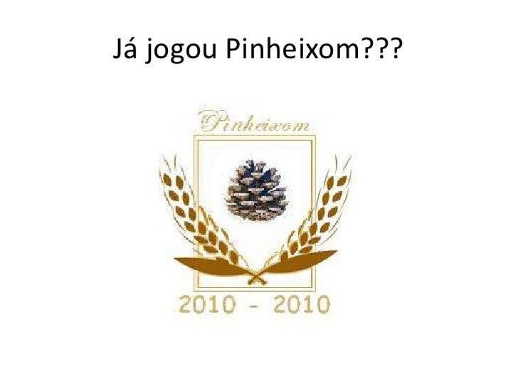 Já jogou Pinheixom???<br />