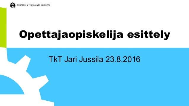 Opettajaopiskelija esittely TkT Jari Jussila 23.8.2016