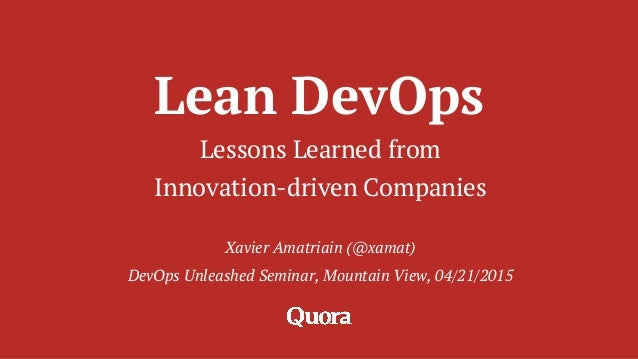 Lean DevOps Lessons Learned from Innovation-driven Companies Xavier Amatriain (@xamat) DevOps Unleashed Seminar, Mountain ...
