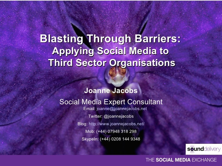 Blasting Through Barriers:  Applying Social Media to  Third Sector Organisations Joanne Jacobs Social Media Expert Consult...