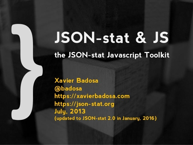 JSON-stat & JS the JSON-stat Javascript Toolkit Xavier Badosa @badosa https://xavierbadosa.com https://json-stat.org July,...