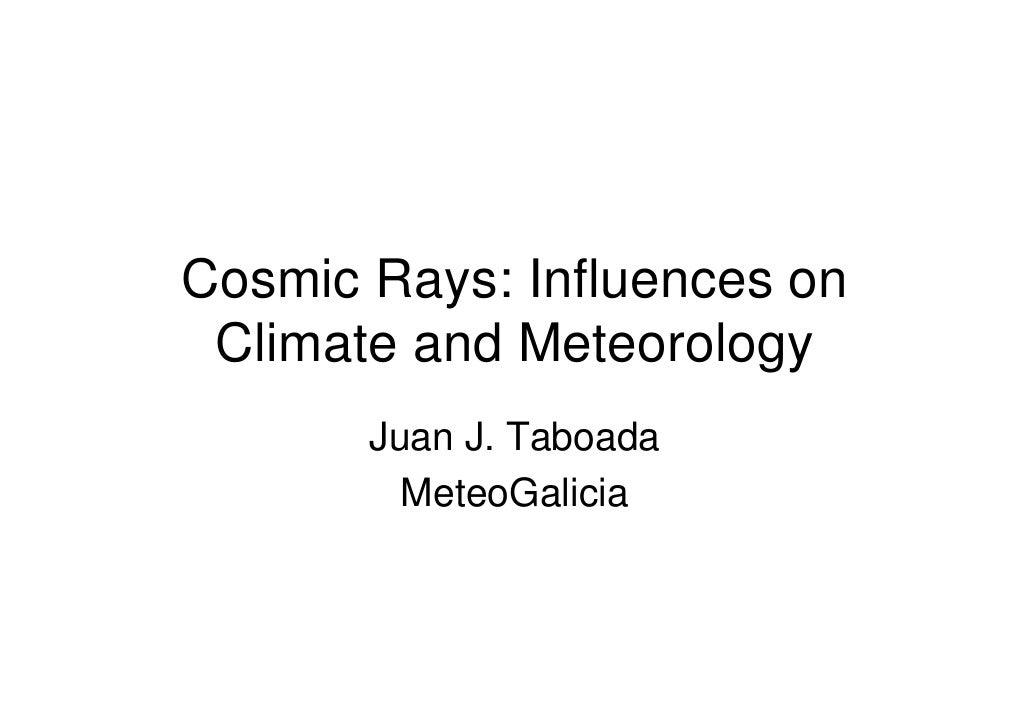 Cosmic Rays: Influences on  Climate and Meteorology        Juan J. Taboada          MeteoGalicia