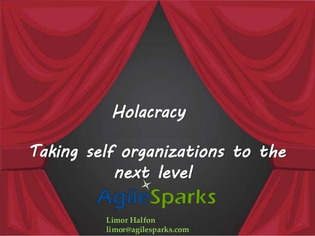 Taking self organizations to the next level Limor Halfon limor@agilesparks.com Holacracy