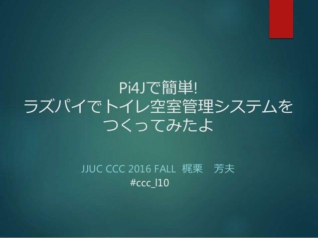 Pi4Jで簡単! ラズパイでトイレ空室管理システムを つくってみたよ JJUC CCC 2016 FALL 梶栗 芳夫 #ccc_l10
