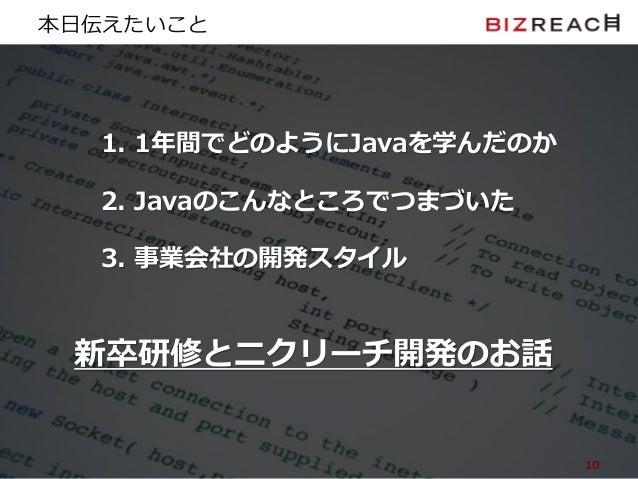 Copyright © BizReach, Inc. All Right Reserved. 本日伝えたいこと 1. 1年間でどのようにJavaを学んだのか 2. Javaのこんなところでつまづいた 3. 事業会社の開発スタイル 10 新卒研修...