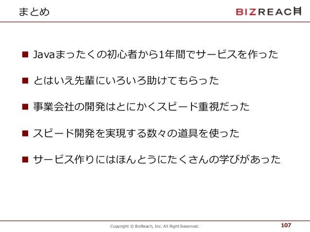 Copyright © BizReach, Inc. All Right Reserved. まとめ  Javaまったくの初心者から1年間でサービスを作った  とはいえ先輩にいろいろ助けてもらった  事業会社の開発はとにかくスピード重視だ...