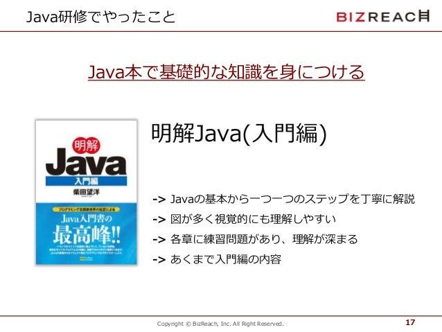 Copyright © BizReach, Inc. All Right Reserved. Java研修でやったこと 17 明解Java(入門編) -> Javaの基本から一つ一つのステップを丁寧に解説 -> 図が多く視覚的にも理解しやすい ...